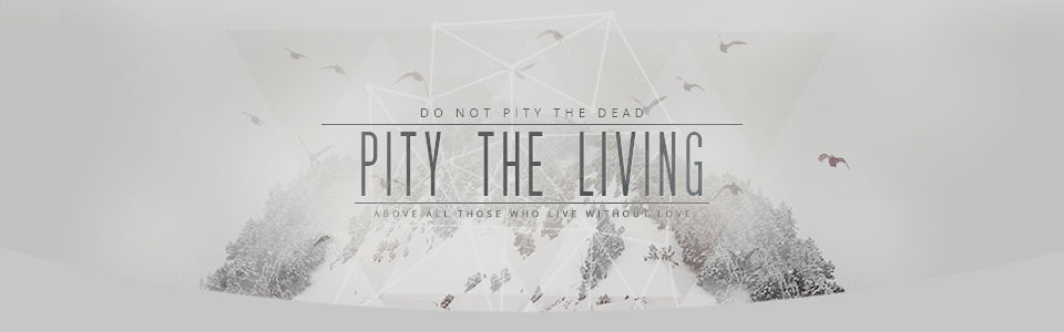 .{ PITY THE LIVING